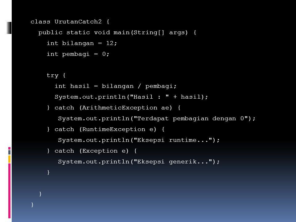 class UrutanCatch2 { public static void main(String[] args) { int bilangan = 12; int pembagi = 0; try { int hasil = bilangan / pembagi; System.out.println( Hasil : + hasil); } catch (ArithmeticException ae) { System.out.println( Terdapat pembagian dengan 0 ); } catch (RuntimeException e) { System.out.println( Eksepsi runtime... ); } catch (Exception e) { System.out.println( Eksepsi generik... ); }